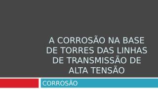 A_Corrosao_base_torres_linha_transmissaoV1.ppt